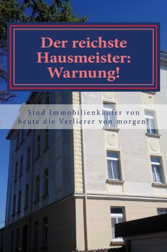 Der reichste Hausmeister: Warnung!: Gehören Immobilienkäufer von heute zu den Immobilienverlierern morgen?