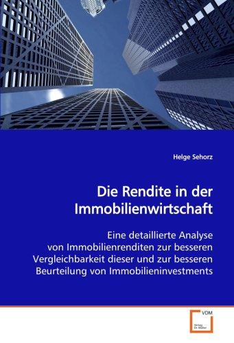 Die Rendite in der Immobilienwirtschaft: Eine detaillierte Analyse von Immobilienrenditen zur besseren Vergleichbarkeit dieser und zur besseren Beurteilung von Immobilieninvestments