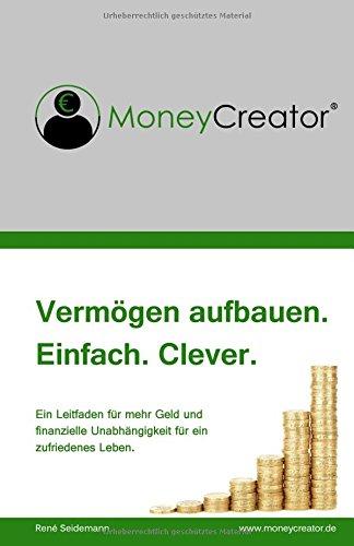 MoneyCreator – Vermögen aufbauen. Einfach. Clever.: Ein Leitfaden für mehr Geld am Ende des Monats und finanzielle Unabhängigkeit für ein zufriedenes Leben.