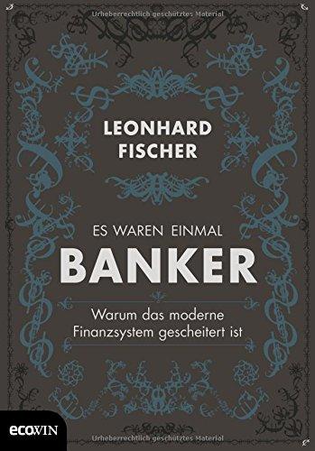 Es waren einmal Banker: Warum das moderne Finanzsystem gescheitert ist