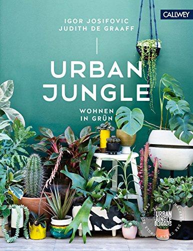 Urban Jungle – Wohnen in Grün: Dekorieren und stylen mit Pflanzen