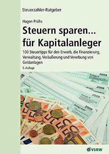 Steuern sparen...für Kapitalanleger 5. Auflage: 100 Steuertipps für den Erwerb, die Finanzierung, Verwaltung,Veräußerung und Vererbung von Geldanlagen (Steuerzahler-Ratgeber)