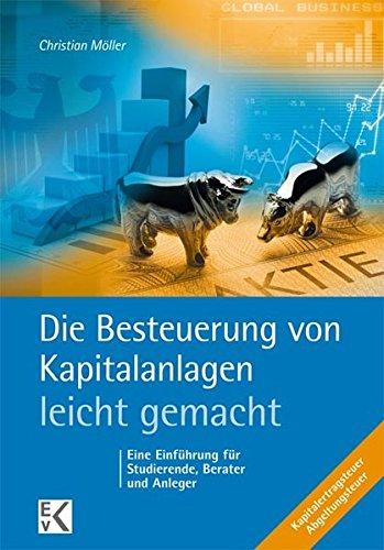 Die Besteuerung von Kapitalanlagen - leicht gemacht: Eine Einführung für Studierende, Berater und Anleger