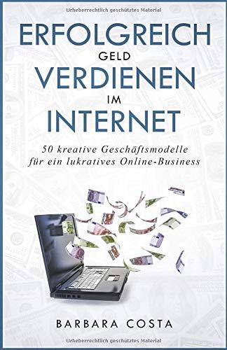 Erfolgreich Geld verdienen im Internet: 50 kreative Geschäftsmodelle – für ein lukratives Online-Business
